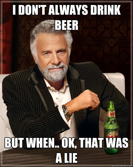 I don't always drink beer but when.. ok, that was a lie - I don't always drink beer but when.. ok, that was a lie  Dos Equis man
