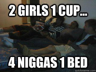 2 Girls 1 Cup 4 Niggas Bed