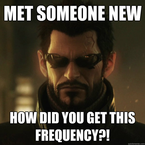 Met someone new how did you get this frequency?! - Met someone new how did you get this frequency?!  Adam Jensen