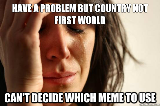 Have a problem but country not first world Can't decide which meme to use - Have a problem but country not first world Can't decide which meme to use  First World Problems