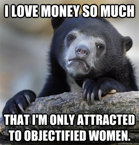 I love money so much That I'm only attracted to objectified women. - I love money so much That I'm only attracted to objectified women.  Confession Bear