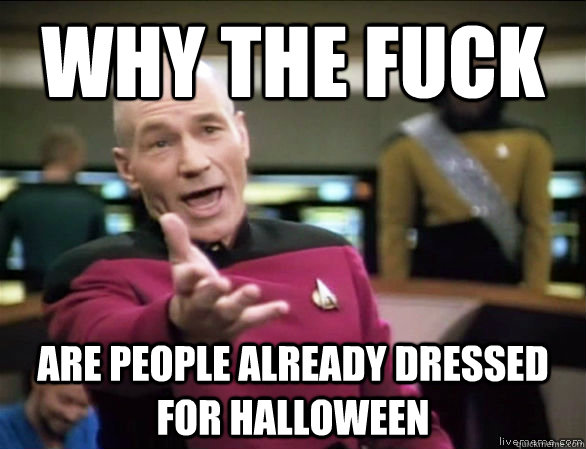 why the fuck are people already dressed for halloween - why the fuck are people already dressed for halloween  Annoyed Picard HD