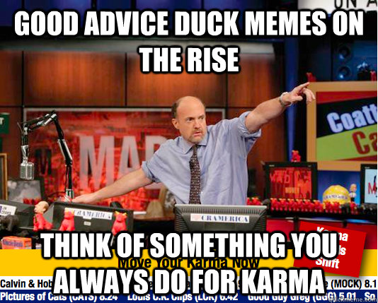 Good advice duck memes on the rise Think of something you always do for karma - Good advice duck memes on the rise Think of something you always do for karma  move your karma now