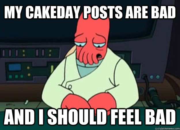 my cakeday posts are bad  And I should feel bad