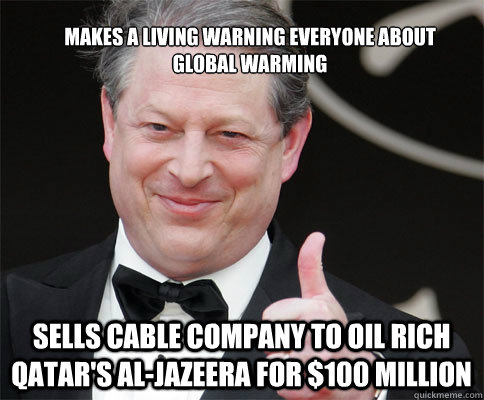 makes a living warning everyone about global warming sells cable company to oil rich qatar's Al-Jazeera for $100 million - makes a living warning everyone about global warming sells cable company to oil rich qatar's Al-Jazeera for $100 million  PRIZE AL GORE