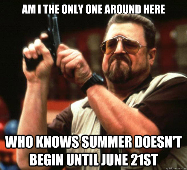 Am I THE ONLY ONE around here who knows summer doesn't begin until june 21st - Am I THE ONLY ONE around here who knows summer doesn't begin until june 21st  Sad Walter