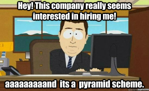 Hey! This company really seems interested in hiring me! aaaaaaaaand  its a  pyramid scheme. - Hey! This company really seems interested in hiring me! aaaaaaaaand  its a  pyramid scheme.  anditsgone