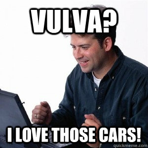 Vulva? I love those cars! - Vulva? I love those cars!  Lonely Computer Guy