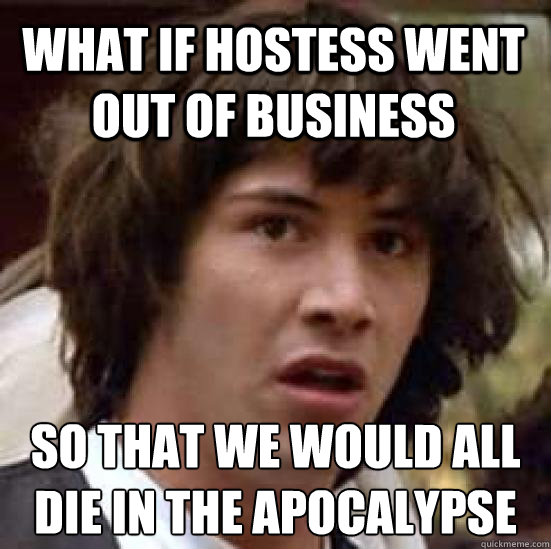 what if hostess went out of business so that we would all die in the apocalypse  - what if hostess went out of business so that we would all die in the apocalypse   conspiracy keanu
