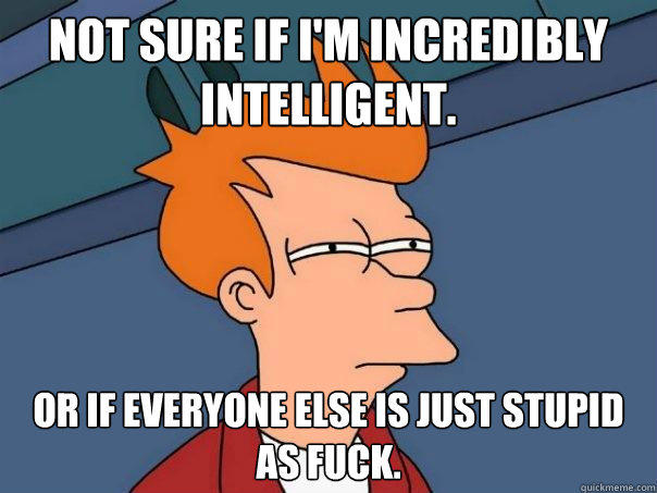 Not sure if I'm incredibly intelligent. Or if everyone else is just stupid as fuck. - Not sure if I'm incredibly intelligent. Or if everyone else is just stupid as fuck.  Futurama Fry