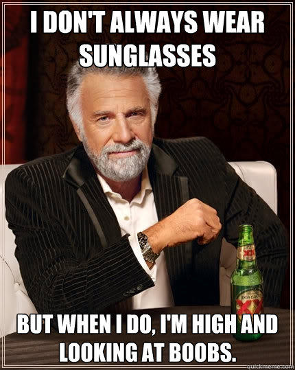 I don't always wear sunglasses But when I do, I'm high and looking at boobs. - I don't always wear sunglasses But when I do, I'm high and looking at boobs.  The Most Interesting Man In The World