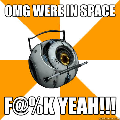 OMG WERE IN SPACE F@%K YEAH!!!