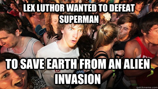 Lex Luthor wanted to defeat Superman to save Earth from an alien invasion - Lex Luthor wanted to defeat Superman to save Earth from an alien invasion  Sudden Clarity Clarence