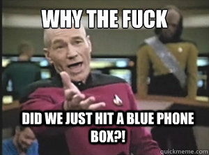 Why the fuck did we just hit a blue phone box?! - Why the fuck did we just hit a blue phone box?!  Annoyed Picard
