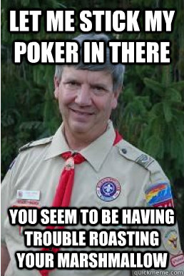 let me stick my poker in there you seem to be having trouble roasting your marshmallow - let me stick my poker in there you seem to be having trouble roasting your marshmallow  Harmless Scout Leader