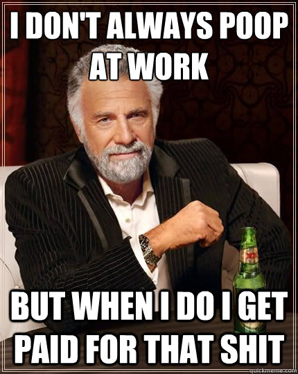 I don't always poop at work but when I do I get paid for that shit
