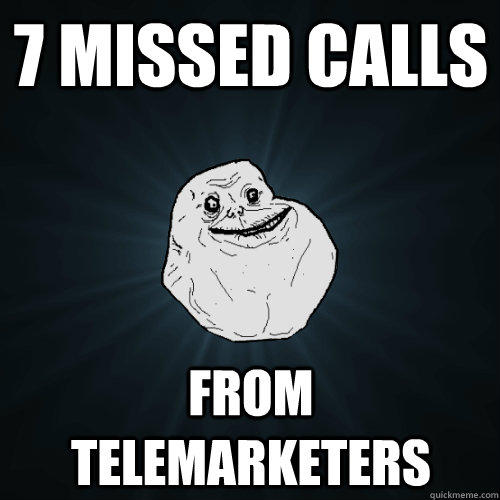 7 missed calls from telemarketers  Forever Alone