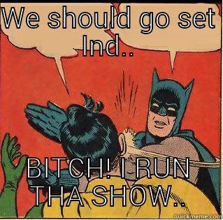 WE SHOULD GO SET IND.. BITCH! I RUN THA SHOW.. Slappin Batman