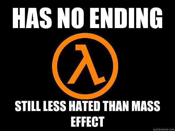Has no ending Still less hated than Mass Effect - Has no ending Still less hated than Mass Effect  Half-Life