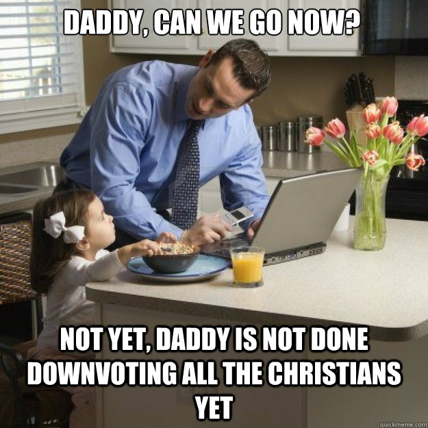 Daddy, CAN WE GO NOW? NOT YET, DADDY IS NOT DONE DOWNVOTING ALL THE CHRISTIANS YET