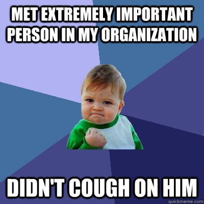 Met extremely important person in my organization Didn't cough on him - Met extremely important person in my organization Didn't cough on him  Success Kid