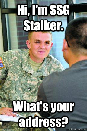 Hi, I'm SSG Stalker. What's your address? - Hi, I'm SSG Stalker. What's your address?  Scumbag Army Recruiter