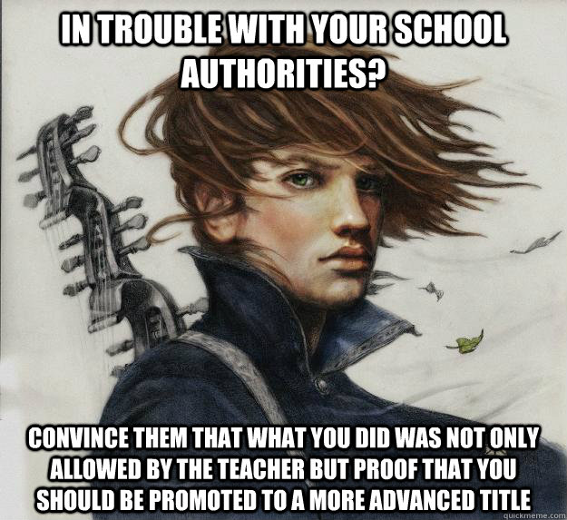 In trouble with your school authorities? Convince them that what you did was not only allowed by the teacher but proof that you should be promoted to a more advanced title - In trouble with your school authorities? Convince them that what you did was not only allowed by the teacher but proof that you should be promoted to a more advanced title  Advice Kvothe