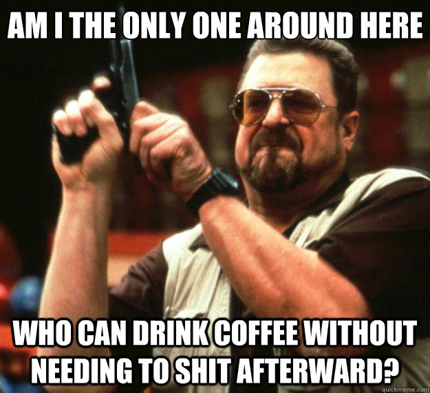 am I the only one around here who can drink coffee without needing to shit afterward?  Angry Walter