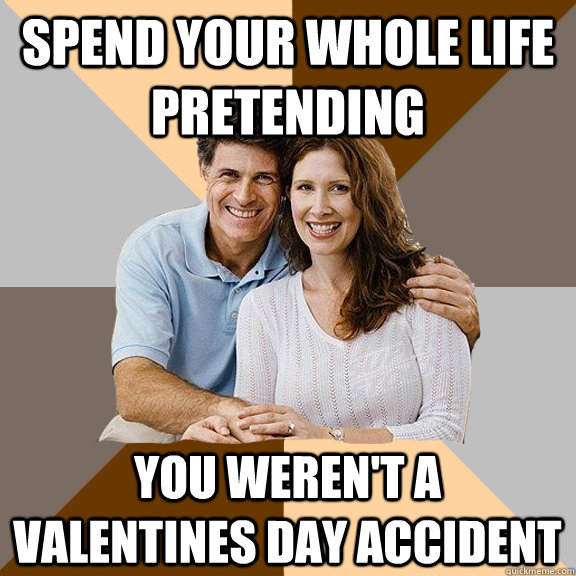 Spend your whole life pretending you weren't a Valentines Day accident - Spend your whole life pretending you weren't a Valentines Day accident  Scumbag Parents