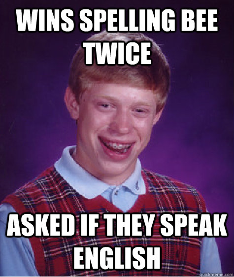 Wins spelling bee twice Asked if they speak English - Wins spelling bee twice Asked if they speak English  Bad Luck Brian