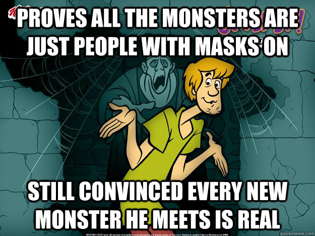 Proves all the monsters are just people with masks on Still convinced every new monster he meets is real