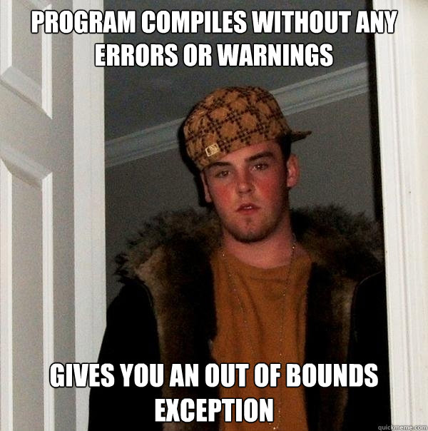 Program Compiles without any errors or warnings gives you an out of bounds exception  Scumbag Steve