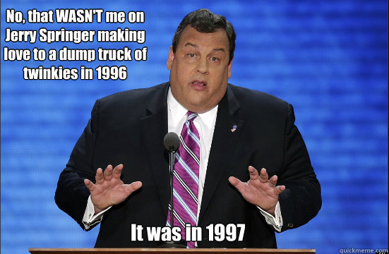 No, that WASN'T me on Jerry Springer making love to a dump truck of twinkies in 1996 It was in 1997 - No, that WASN'T me on Jerry Springer making love to a dump truck of twinkies in 1996 It was in 1997  Hypocrite Chris Christie