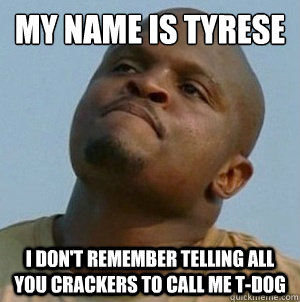 my name is tyrese i don't remember telling all you crackers to call me t-dog  t-dog le walking dead