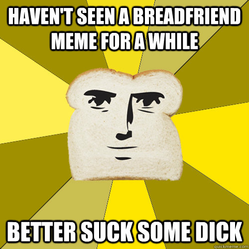 Haven't seen a breadfriend meme for a while better suck some dick - Haven't seen a breadfriend meme for a while better suck some dick  Breadfriend