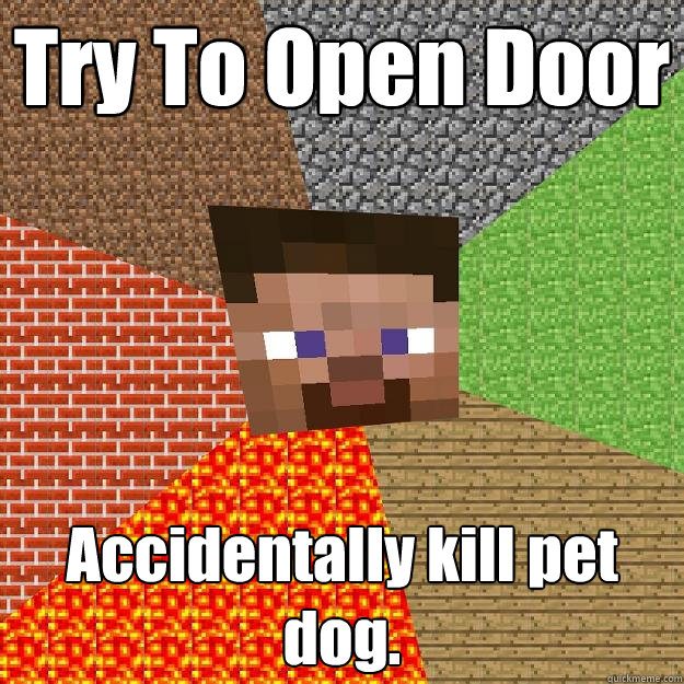 Try To Open Door Accidentally kill pet dog.  - Try To Open Door Accidentally kill pet dog.   Minecraft