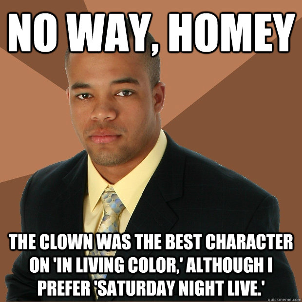 No way, homey the clown was the best character on 'in living color,' although i prefer 'saturday night live.' - No way, homey the clown was the best character on 'in living color,' although i prefer 'saturday night live.'  Successful Black Man