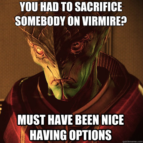 You had to sacrifice somebody on Virmire? Must have been nice having options