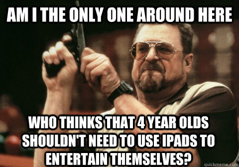 Am I the only one around here who thinks that 4 year olds shouldn't need to use ipads to entertain themselves? - Am I the only one around here who thinks that 4 year olds shouldn't need to use ipads to entertain themselves?  Am I the only one
