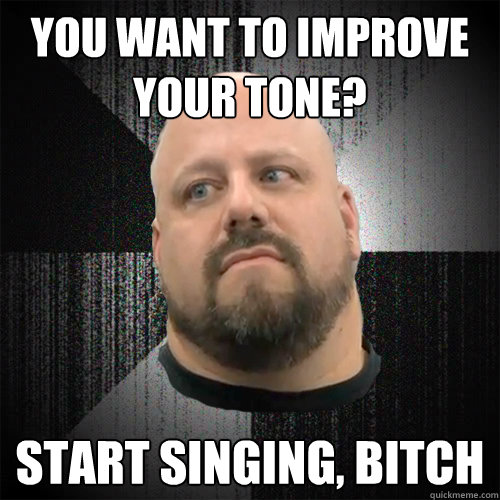 you want to improve your tone? start singing, bitch  Irate Powerlifter