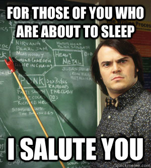 For those of you who are about to sleep I salute you  School of Rock