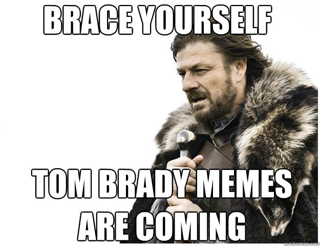 Brace yourself Tom brady memes are coming - Brace yourself Tom brady memes are coming  Imminent Ned
