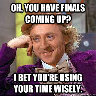 Oh, You have finals coming up? I bet you're using your time wisely. - Oh, You have finals coming up? I bet you're using your time wisely.  Creepy Wonka