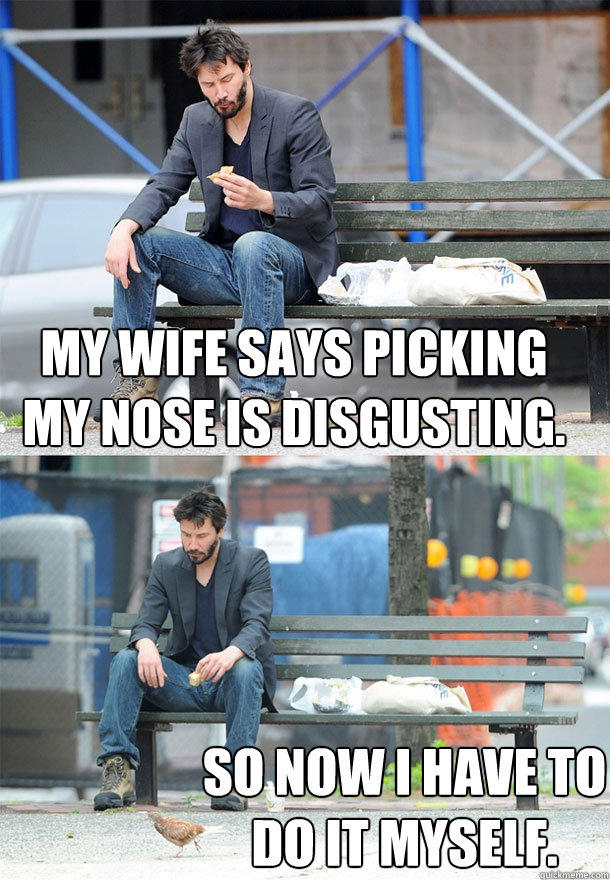 My wife says picking my nose is disgusting.   So now I have to do it myself.  Sad Keanu