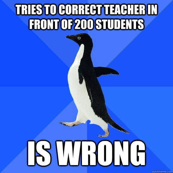 Tries to correct teacher in front of 200 students is wrong - Tries to correct teacher in front of 200 students is wrong  Socially Awkward Penguin