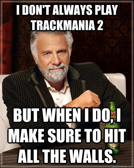I don't always play TrackMania 2 but when I do, I make sure to hit all the walls. - I don't always play TrackMania 2 but when I do, I make sure to hit all the walls.  The Most Interesting Man In The World