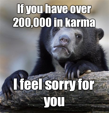 If you have over 200,000 in karma I feel sorry for you - If you have over 200,000 in karma I feel sorry for you  Confession Bear