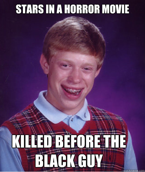 stars in a horror movie killed before the black guy - stars in a horror movie killed before the black guy  Bad Luck Brian