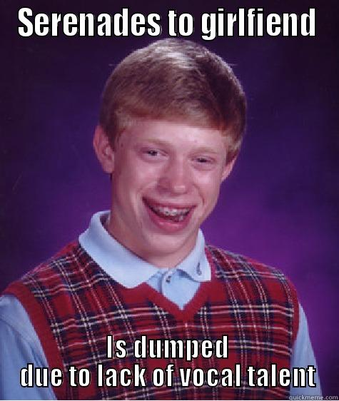 SERENADES TO GIRLFIEND IS DUMPED DUE TO LACK OF VOCAL TALENT Bad Luck Brian