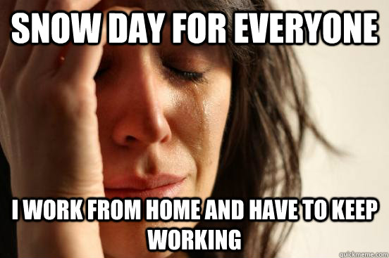 snow day for everyone  i work from home and have to keep working - snow day for everyone  i work from home and have to keep working  First World Problems